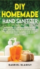 Diy Homemade Hand Sanitizer: A Complete Step By Step Guide To Fight Germ And Bacteria With Alcohol-Based And Natural Recipes. Learn How To Make You Cover Image