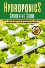 Hydroponics Gardening Guide: Learn the Secrets of Hydroponics and Discover How to Use It in Your Personal Greenhouse Even While at Home for Growing Cover Image