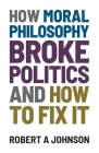 How Moral Philosophy Broke Politics: And How To Fix It Cover Image