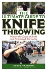 The Ultimate Guide to Knife Throwing: Master the Sport of Knife and Tomahawk Throwing (Ultimate Guides) Cover Image