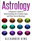Astrology: A Beginner's Guide to Understand the 12 Zodiac Signs and Their Secret Meanings (Signs, Horoscope, New Age, Astrology C Cover Image