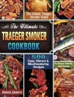 The Ultimate Traeger Smoker Cookbook: The Classic Traeger Smoker Guide with 500 Easy, Vibrant & Mouthwatering Recipes To Amaze Friends And Family Cover Image