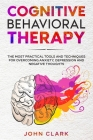 Cognitive Behavioral Therapy: The Most Practical Tools and Techniques for Overcoming Anxiety, Depression and Negative Thoughts. Cover Image