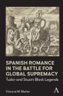 Spanish Romance in the Battle for Global Supremacy: Tudor and Stuart Black Legends Cover Image