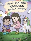 How I Learned Kindness from a Unicorn: A Cute and Fun Story to Teach Kids the Power of Kindness Cover Image