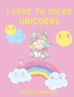 I Love to Color Unicorns Kids 3-5 Years Old: Unicorn Coloring Book for Children - Cute Unicorns Colouring Book Cover Image