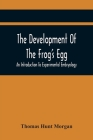 The Development Of The Frog'S Egg: An Introduction To Experimental Embryology Cover Image