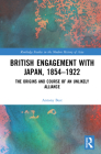 British Engagement with Japan, 1854-1922: The Origins and Course of an Unlikely Alliance (Routledge Studies in the Modern History of Asia) Cover Image