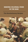 Making Colonial Food In The War: The Revolutionary Recipes: Revolutionary War Recipes Cover Image