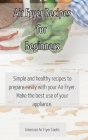 Air Fryer Recipes for Beginners: Simple and healthy recipes to prepare easily with your Air Fryer. Make the best use of your appliance. Cover Image