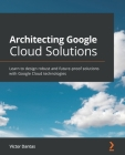 Architecting Google Cloud Solutions: Learn to design robust and future-proof solutions with Google Cloud technologies Cover Image