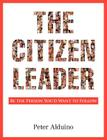 The Citizen Leader: Be the Person You'd Want to Follow Cover Image