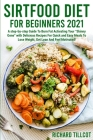 Sirtfood Diet For Beginners 2021: A step-by-step Guide To Burn Fat Activating Your