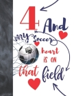 4 And My Soccer Heart Is On That Field: Soccer Gifts For Boys And Girls A Sketchbook Sketchpad Activity Book For Kids To Draw And Sketch In Cover Image
