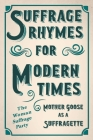 Suffrage Rhymes for Modern Times - Mother Goose as a Suffragette: With an Introductory Chapter from Millicent G. Fawcett Cover Image
