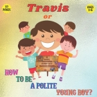 Travis or How To Be a Polite Boy? 31 Basic Manners Every Boy Should Know: A Fun Cute & Educational Book To Teach Boys 2 To 6 About Manners Respect To Cover Image