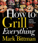 How to Grill Everything: Simple Recipes for Great Flame-Cooked Food Cover Image
