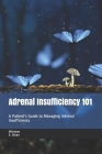 Adrenal Insufficiency 101: A Patient's Guide to Managing Adrenal Insufficiency Cover Image