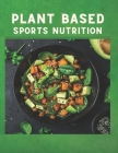 Plant Based Sports Nutrition: Whole Food, Plant-Based Recipes to Fuel Your Workouts, and the Rest of Your Life Cover Image