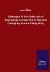 Catalogue of the Collection of Engravings bequeathed to Harvard College by Francis Calley Gray Cover Image