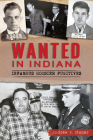 Wanted in Indiana: Infamous Hoosier Fugitives (True Crime) Cover Image