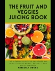 The Fruit and Veggies Juicing Book: The Juicing Guide for Fruits and Vegetables to Lose Weight, Detoxify, and Boost Immunity (Including Several Recipe Cover Image