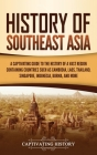 History of Southeast Asia: A Captivating Guide to the History of a Vast Region Containing Countries Such as Cambodia, Laos, Thailand, Singapore, Cover Image