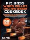 Pit Boss Wood Pellet Grill and Smoker Cookbook: The Biggest Guide for Pit Boss with 1500 Amazing Mouthwatering BBQ Recipes - Become the Undisputed Pit Cover Image