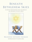 Beneath Bethlehem Skies: 26 Advent Meditations Upon the Miracle and Meaning of Jesus's Birth Cover Image