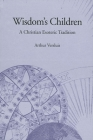 Wisdom's Children: A Christian Esoteric Tradition (SUNY Series in Western Esoteric Traditions) Cover Image