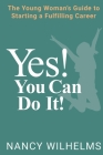 Yes! You Can Do It!: The Young Woman's Guide to Starting a Fulfilling Career Cover Image