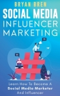Social Media Influencer Marketing: Learn Step-By-Step How To Find The Right Influencer For Your Niche, How To Build Your Personal Brand And Grow Your Cover Image