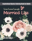 Live Laugh Love and Married Life: Inspirational Quotes Coloring Book for Adults Cover Image