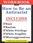 Workbook For How To Be An Antiracist: Includes Discussion Questions On Race, Racism, White Privilege, White Fragility, Microaggressions: Complete Stud Cover Image