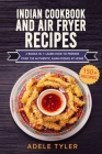 Indian Cookbook And Air Fryer Recipes: 2 Books In 1: Learn How To Prepare Over 150 Authentic Asian Dishes At Home Cover Image