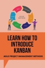 Learn How To Introduce Kanban: Agile Project Management Methods: Businesses Thrive Using Kanban Cover Image