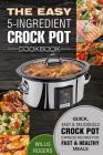 The Easy 5-Ingredient Crock Pot Cookbook: Quick, Easy & Delicious Crock Pot Express Recipes for Fast & Healthy Meals Cover Image