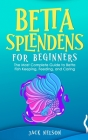 Betta Splendens for Beginners: The Complete Guide to Betta Fish Keeping, Feeding, and Caring Cover Image