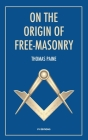 On the origin of free-masonry: followed by an article by W. L. Wilmshurts: Freemasonry In Relation To The Ancient Mysteries Cover Image