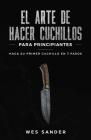 El arte de hacer cuchillos (Bladesmithing) para principiantes: Haga su primer cuchillo en 7 pasos [Bladesmithing for Beginners - Spanish Version] Cover Image