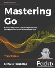 Mastering Go - Third Edition: Harness the power of Go to build professional utilities and concurrent servers and services Cover Image