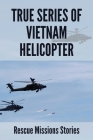 True Series Of Vietnam Helicopter: Rescue Missions Stories: Military Helicopters Rescue Missions Vietnam Cover Image