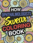 How Ophthalmologists Swear: Ophthalmologist Coloring Book For Swearing Like A Ophthalmologist: Ophthalmologist Gifts Birthday & Christmas Present Cover Image