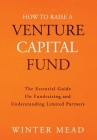 How To Raise A Venture Capital Fund: The Essential Guide on Fundraising and Understanding Limited Partners Cover Image