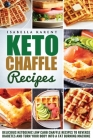 Keto Chaffle Recipes: Delicious Ketogenic Low Carb Chaffle Recipes to Reverse Diabetes and Turn Your Body into a Fat Burning Machine Cover Image