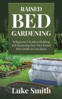 Raised Bed Gardening: A Beginner's Guide to Building and Sustaining Your Own Raised Bed Garden in Less Space Cover Image