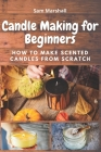 Candle Making for Beginners: How to Make Scented Candles from Scratch Cover Image