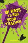 101 Ways to Bug Your Teacher Cover Image