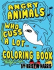 Angry Animals Who Cuss A Lot Coloring Book: Funny Adult Coloring Book With Swear Words & Cute Critters for Men or Women for Relaxation And Stress Reli Cover Image