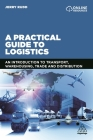 A Practical Guide to Logistics: An Introduction to Transport, Warehousing, Trade and Distribution Cover Image